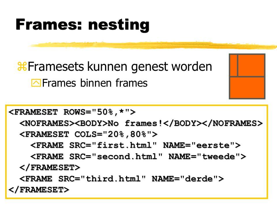 Frames: nesting zFramesets kunnen genest worden yFrames binnen frames No frames! No frames! </FRAMESET>