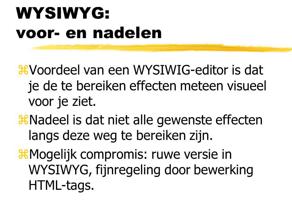 WYSIWYG: voor- en nadelen zVoordeel van een WYSIWIG-editor is dat je de te bereiken effecten meteen visueel voor je ziet. zNadeel is dat niet alle gew