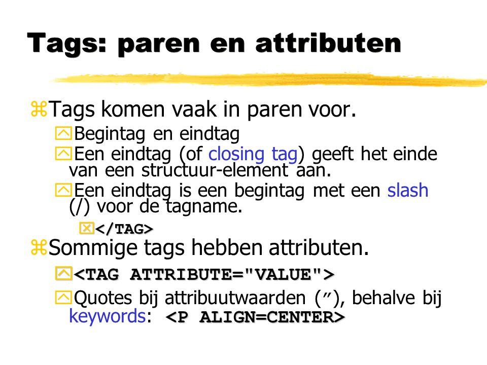 Tags: paren en attributen zTags komen vaak in paren voor. yBegintag en eindtag yEen eindtag (of closing tag) geeft het einde van een structuur-element