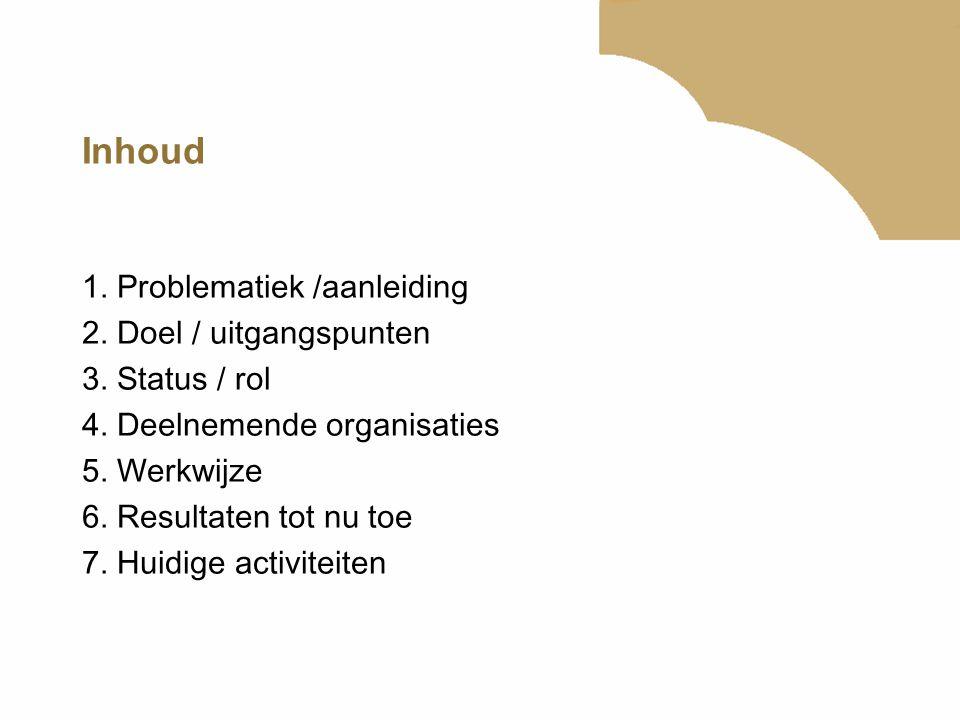 Inhoud 1. Problematiek /aanleiding 2. Doel / uitgangspunten 3. Status / rol 4. Deelnemende organisaties 5. Werkwijze 6. Resultaten tot nu toe 7. Huidi