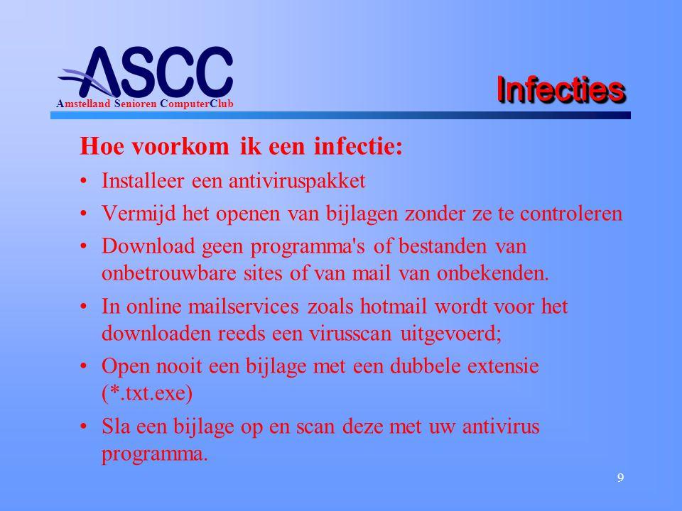 Amstelland Senioren ComputerClub 9 InfectiesInfecties Hoe voorkom ik een infectie: Installeer een antiviruspakket Vermijd het openen van bijlagen zonder ze te controleren Download geen programma s of bestanden van onbetrouwbare sites of van mail van onbekenden.