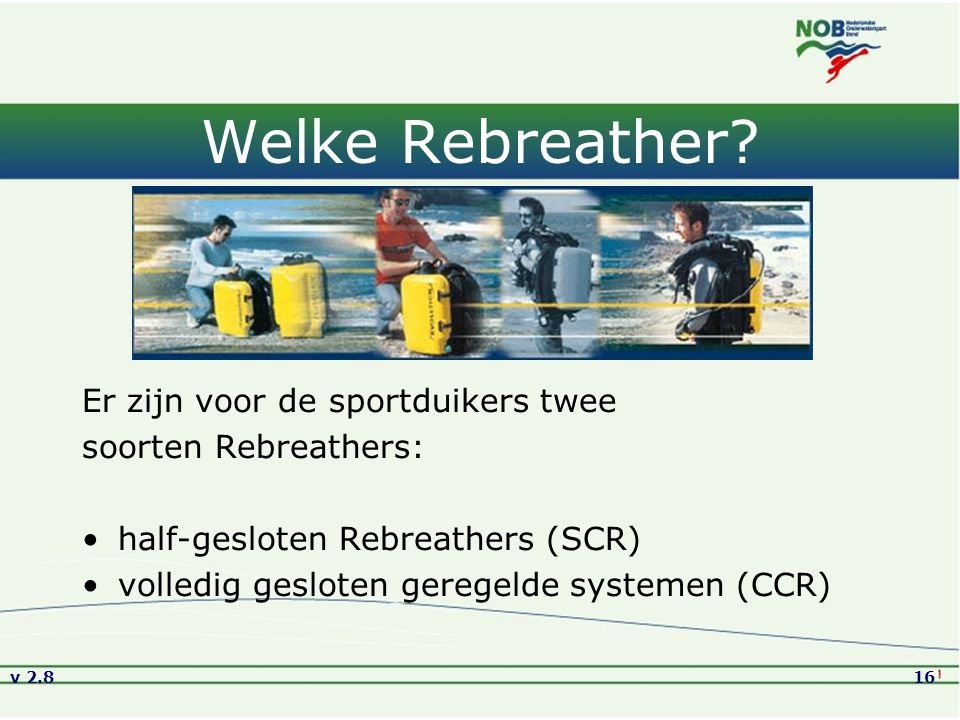 v 2.816 Welke Rebreather? Er zijn voor de sportduikers twee soorten Rebreathers: half-gesloten Rebreathers (SCR) volledig gesloten geregelde systemen