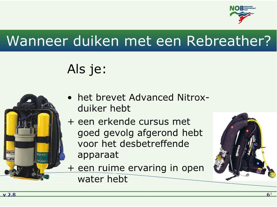 v 2.86 Wanneer duiken met een Rebreather? Als je: het brevet Advanced Nitrox- duiker hebt + een erkende cursus met goed gevolg afgerond hebt voor het