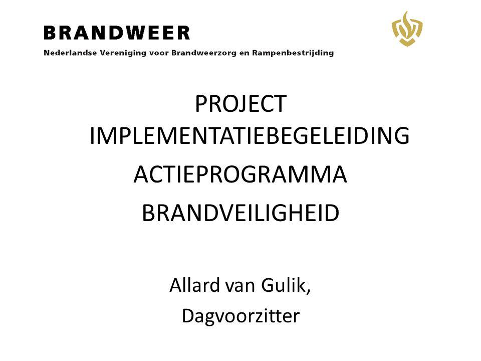 I PROJECT IMPLEMENTATIEBEGELEIDING ACTIEPROGRAMMA BRANDVEILIGHEID Allard van Gulik, Dagvoorzitter