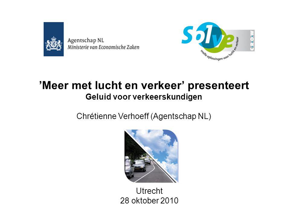 'Meer met lucht en verkeer' presenteert Geluid voor verkeerskundigen Chrétienne Verhoeff (Agentschap NL) Utrecht 28 oktober 2010