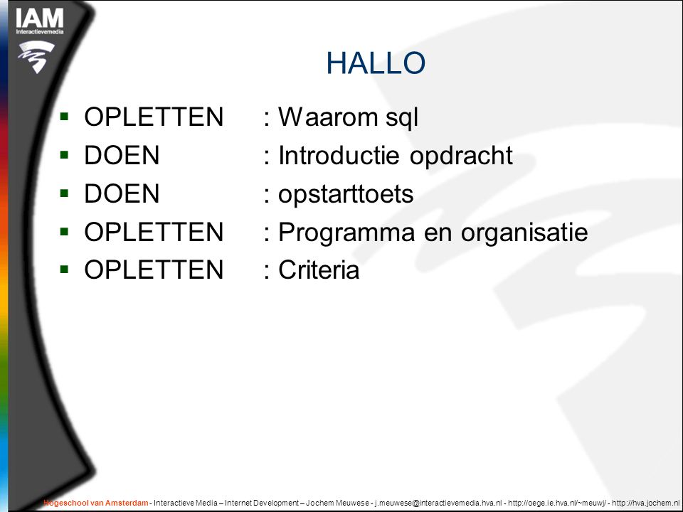 Hogeschool van Amsterdam - Interactieve Media – Internet Development – Jochem Meuwese - j.meuwese@interactievemedia.hva.nl - http://oege.ie.hva.nl/~meuwj/ - http://hva.jochem.nl benodigheden  SAM's SQL in 10 minutes ( of boek naar keuze )  XAMPP ( web- en mySQL- server )  DBDesigner ( ERD gereedschap )  Oefeningen databases