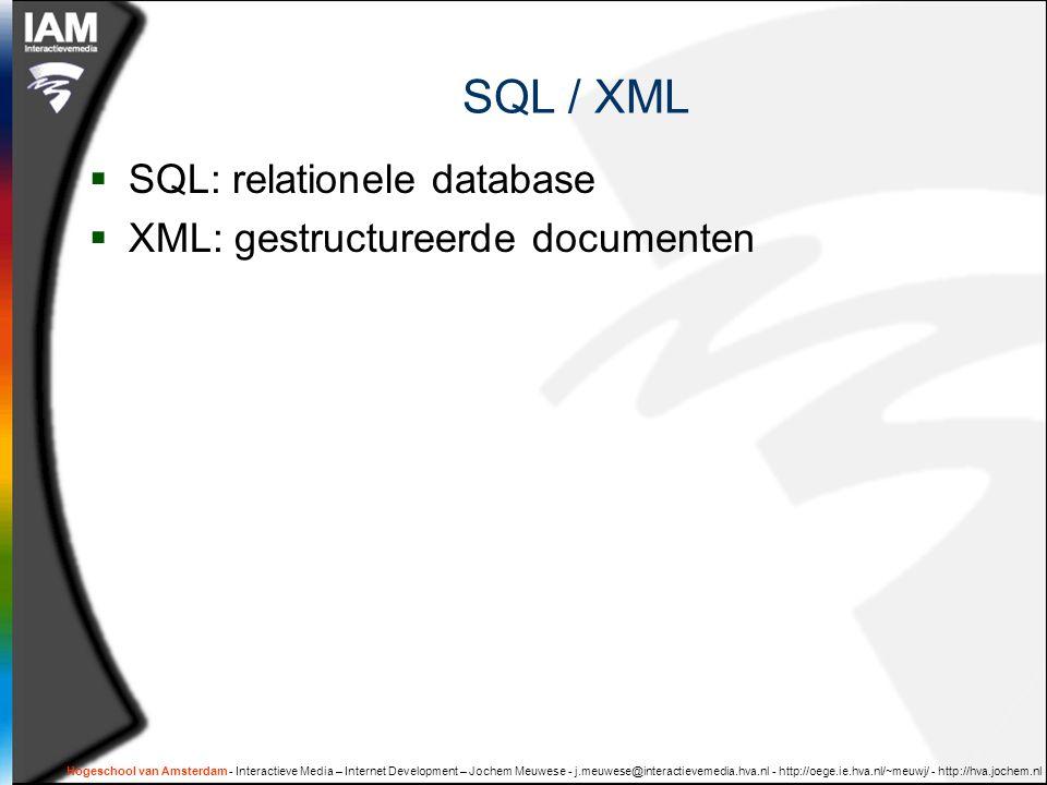 Hogeschool van Amsterdam - Interactieve Media – Internet Development – Jochem Meuwese - j.meuwese@interactievemedia.hva.nl - http://oege.ie.hva.nl/~meuwj/ - http://hva.jochem.nl Waarom SQL/XML.