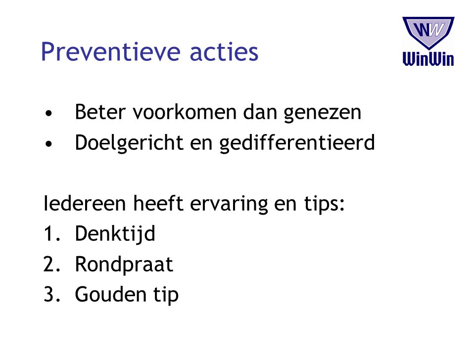 Preventieve acties Beter voorkomen dan genezen Doelgericht en gedifferentieerd Iedereen heeft ervaring en tips: 1.Denktijd 2.Rondpraat 3.Gouden tip