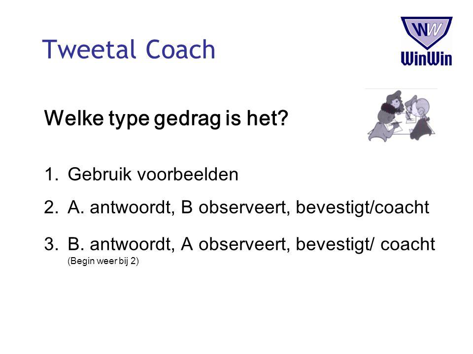 Tweetal Coach Welke type gedrag is het? 1.Gebruik voorbeelden 2.A. antwoordt, B observeert, bevestigt/coacht 3.B. antwoordt, A observeert, bevestigt/