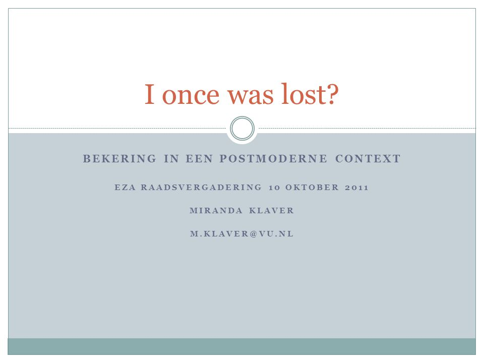 BEKERING IN EEN POSTMODERNE CONTEXT EZA RAADSVERGADERING 10 OKTOBER 2011 MIRANDA KLAVER M.KLAVER@VU.NL I once was lost?