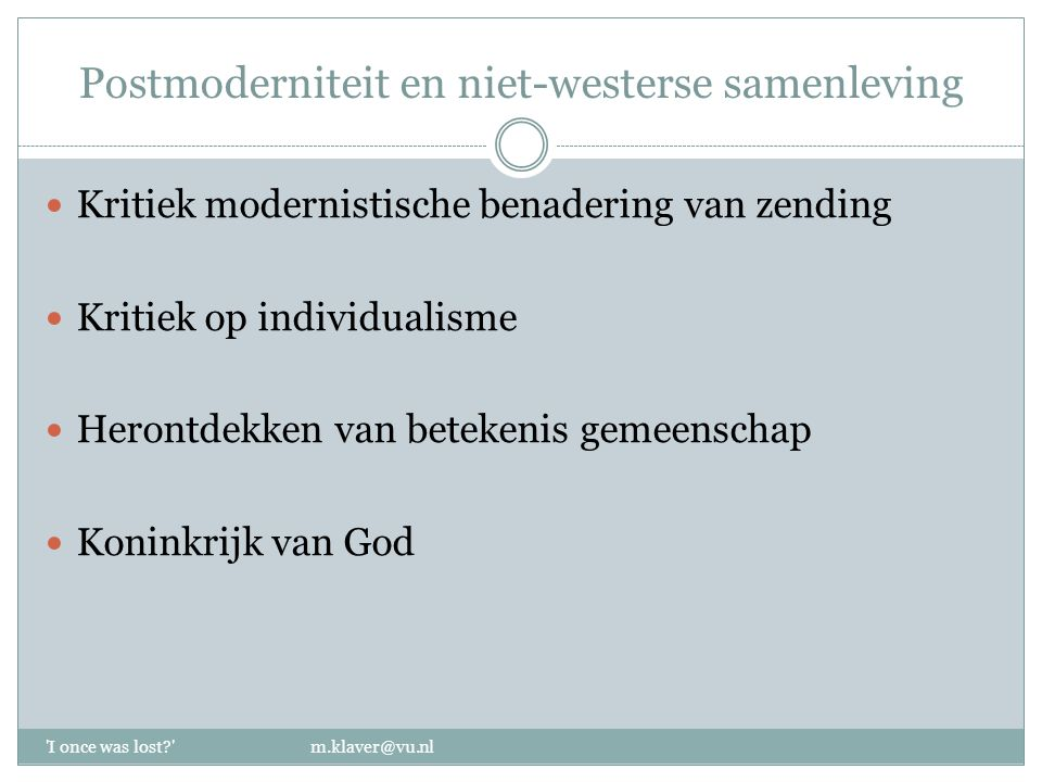 Postmoderniteit en niet-westerse samenleving 'I once was lost?' m.klaver@vu.nl Kritiek modernistische benadering van zending Kritiek op individualisme