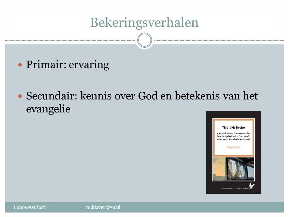 Bekeringsverhalen Primair: ervaring Secundair: kennis over God en betekenis van het evangelie 'I once was lost?' m.klaver@vu.nl