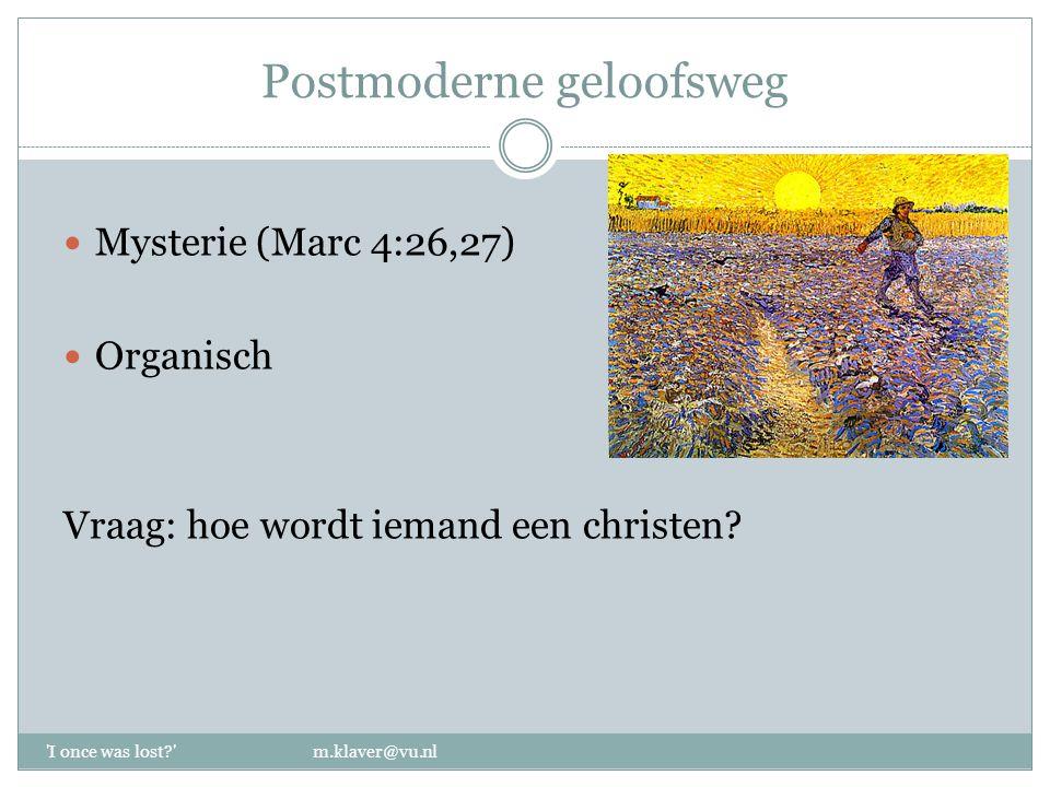 Postmoderne geloofsweg Mysterie (Marc 4:26,27) Organisch Vraag: hoe wordt iemand een christen? 'I once was lost?' m.klaver@vu.nl