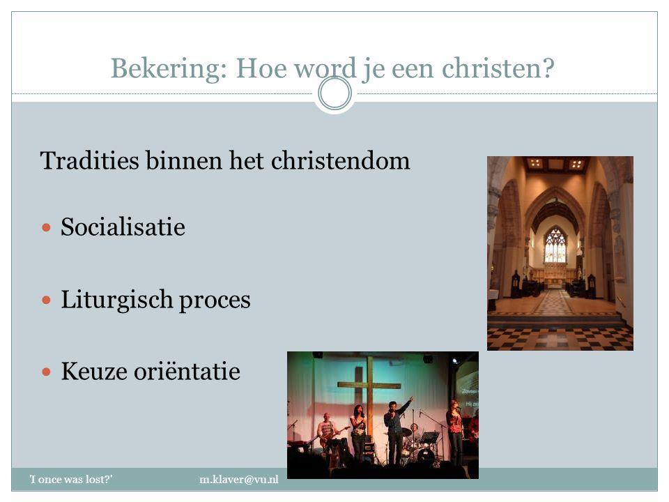 Bekering: Hoe word je een christen? Tradities binnen het christendom Socialisatie Liturgisch proces Keuze oriëntatie 'I once was lost?' m.klaver@vu.nl