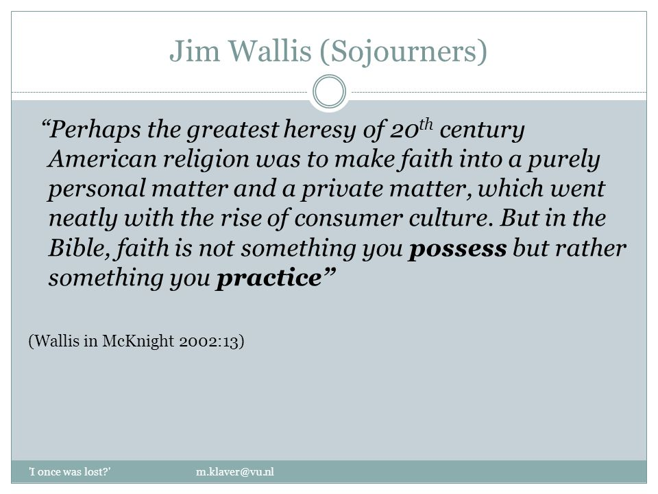 Jim Wallis (Sojourners) Perhaps the greatest heresy of 20 th century American religion was to make faith into a purely personal matter and a private matter, which went neatly with the rise of consumer culture.