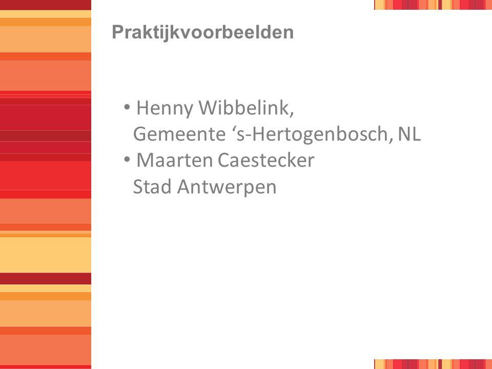 Praktijkvoorbeelden Henny Wibbelink, Gemeente 's-Hertogenbosch, NL Maarten Caestecker Stad Antwerpen