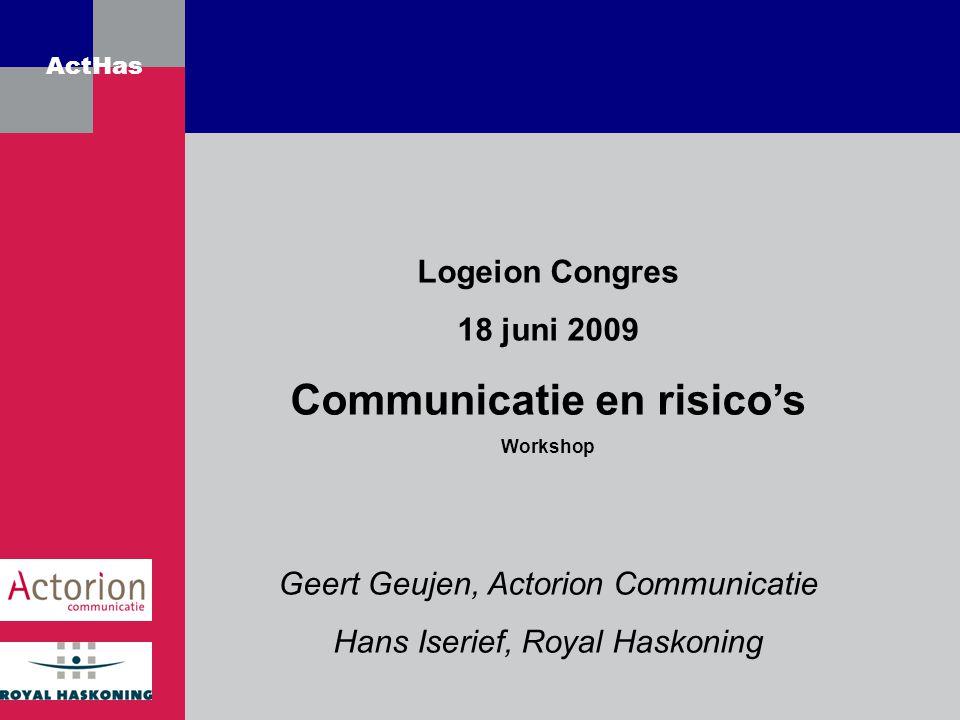 ActHas Logeion Congres 18 juni 2009 Communicatie en risico's Workshop Geert Geujen, Actorion Communicatie Hans Iserief, Royal Haskoning