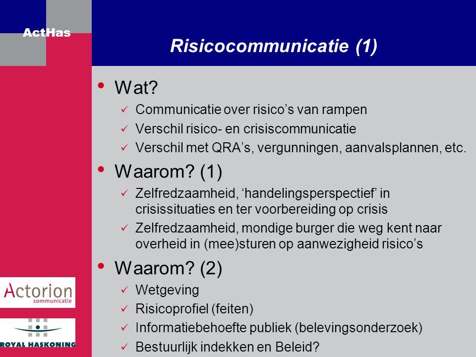 ActHas Risicocommunicatie (1) Wat? Communicatie over risico's van rampen Verschil risico- en crisiscommunicatie Verschil met QRA's, vergunningen, aanv