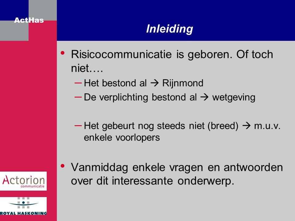 ActHas Inleiding Risicocommunicatie is geboren. Of toch niet…. – Het bestond al  Rijnmond – De verplichting bestond al  wetgeving – Het gebeurt nog