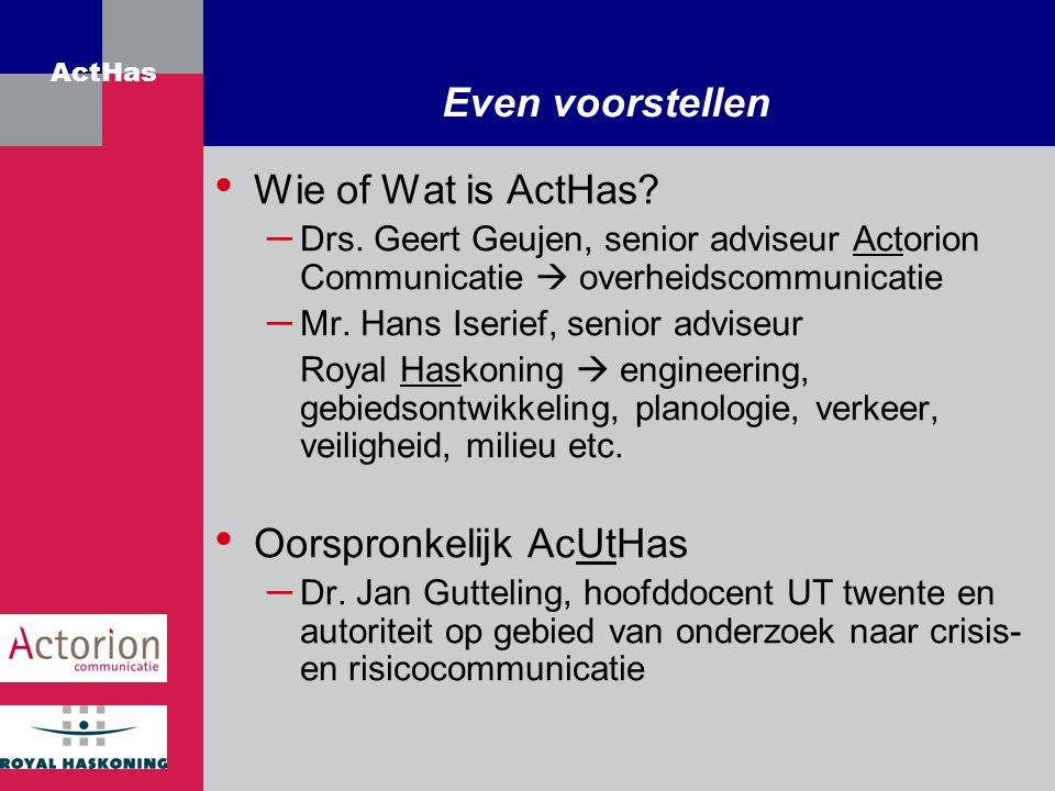 ActHas Even voorstellen Wie of Wat is ActHas? – Drs. Geert Geujen, senior adviseur Actorion Communicatie  overheidscommunicatie – Mr. Hans Iserief, s