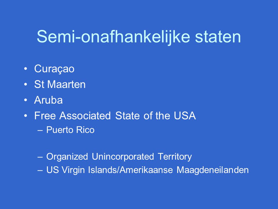 Semi-onafhankelijke staten Curaçao St Maarten Aruba Free Associated State of the USA –Puerto Rico –Organized Unincorporated Territory –US Virgin Islan