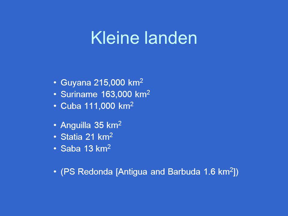 Kleine landen Guyana 215,000 km 2 Suriname 163,000 km 2 Cuba 111,000 km 2 Anguilla 35 km 2 Statia 21 km 2 Saba 13 km 2 (PS Redonda [Antigua and Barbuda 1.6 km 2 ])