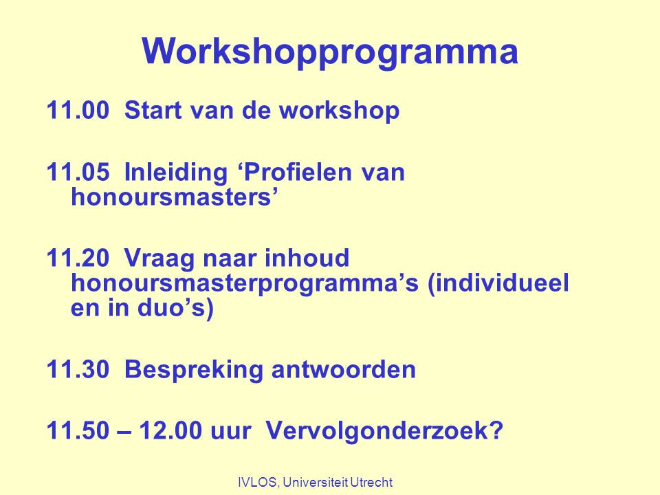 Workshopprogramma 11.00 Start van de workshop 11.05 Inleiding 'Profielen van honoursmasters' 11.20 Vraag naar inhoud honoursmasterprogramma's (individueel en in duo's) 11.30 Bespreking antwoorden 11.50 – 12.00 uur Vervolgonderzoek.