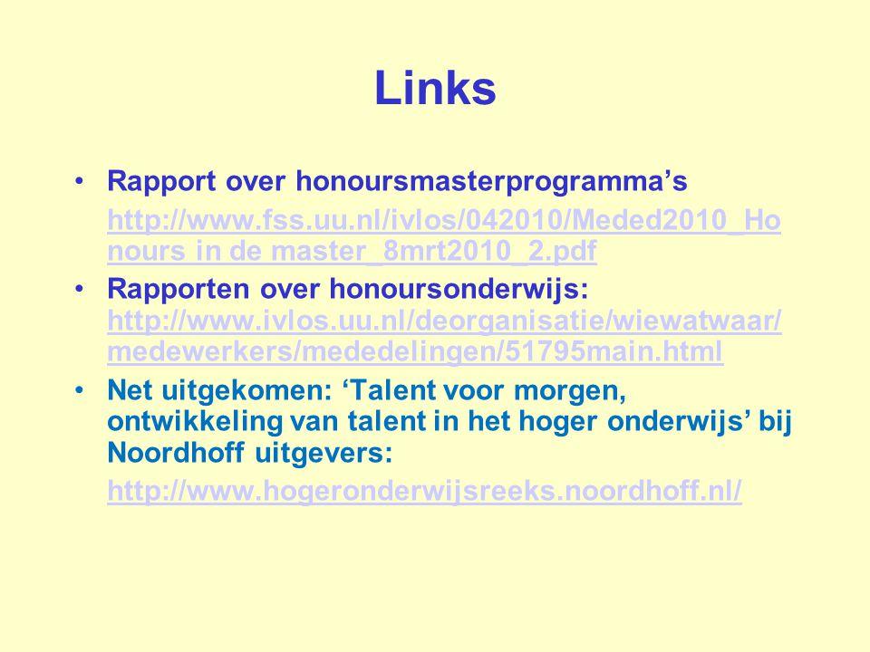 Links Rapport over honoursmasterprogramma's http://www.fss.uu.nl/ivlos/042010/Meded2010_Ho nours in de master_8mrt2010_2.pdf Rapporten over honoursonderwijs: http://www.ivlos.uu.nl/deorganisatie/wiewatwaar/ medewerkers/mededelingen/51795main.html http://www.ivlos.uu.nl/deorganisatie/wiewatwaar/ medewerkers/mededelingen/51795main.html Net uitgekomen: 'Talent voor morgen, ontwikkeling van talent in het hoger onderwijs' bij Noordhoff uitgevers: http://www.hogeronderwijsreeks.noordhoff.nl/