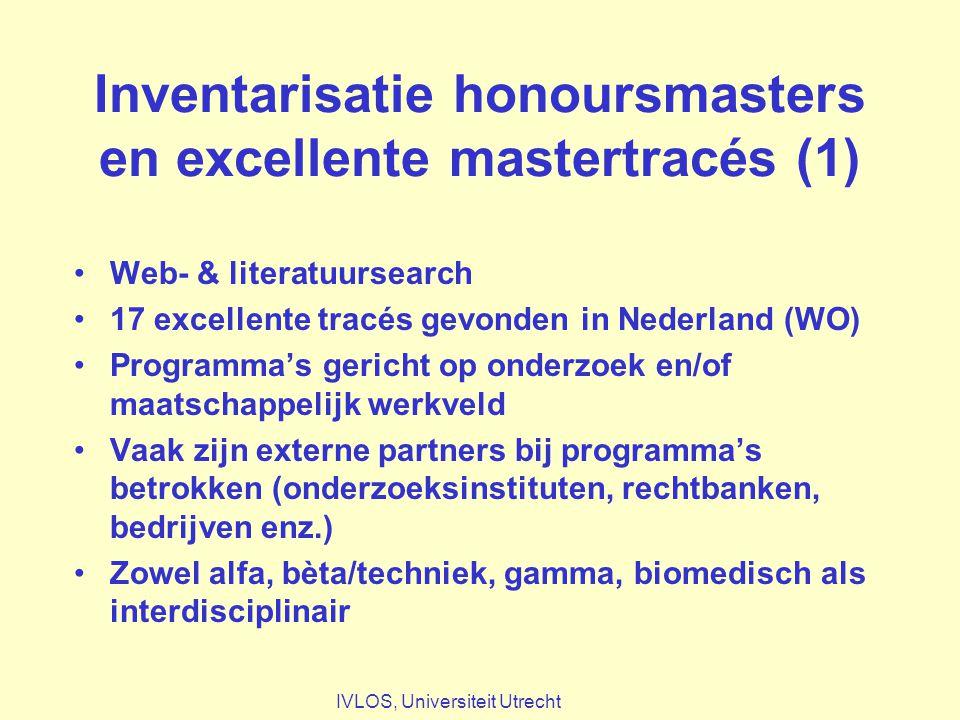 Inventarisatie honoursmasters en excellente mastertracés (1) Web- & literatuursearch 17 excellente tracés gevonden in Nederland (WO) Programma's gericht op onderzoek en/of maatschappelijk werkveld Vaak zijn externe partners bij programma's betrokken (onderzoeksinstituten, rechtbanken, bedrijven enz.) Zowel alfa, bèta/techniek, gamma, biomedisch als interdisciplinair IVLOS, Universiteit Utrecht