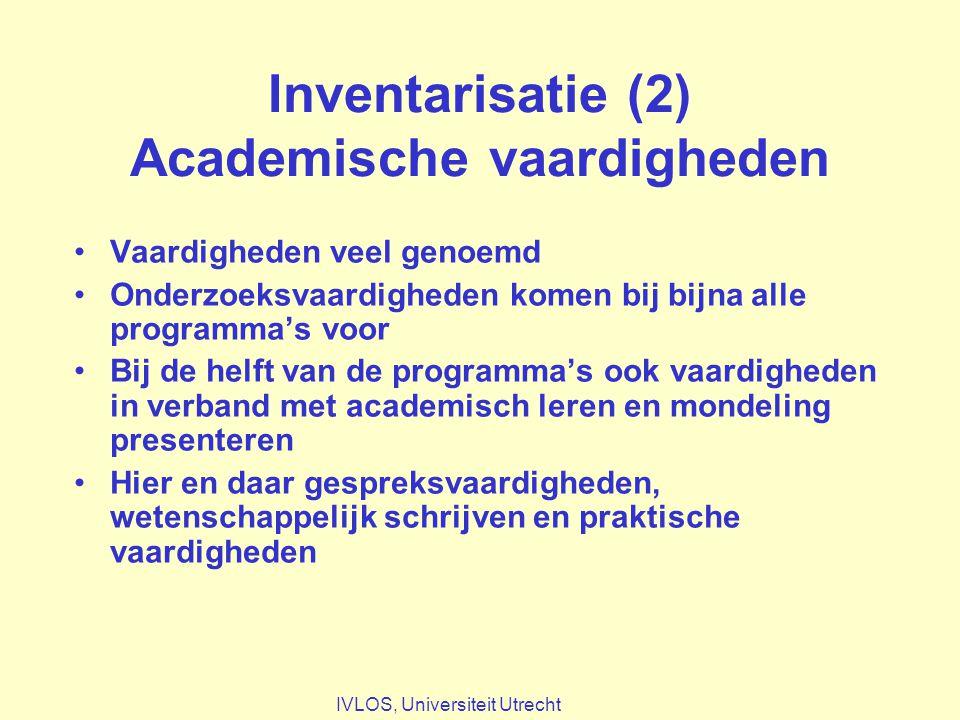 Inventarisatie (2) Academische vaardigheden Vaardigheden veel genoemd Onderzoeksvaardigheden komen bij bijna alle programma's voor Bij de helft van de programma's ook vaardigheden in verband met academisch leren en mondeling presenteren Hier en daar gespreksvaardigheden, wetenschappelijk schrijven en praktische vaardigheden IVLOS, Universiteit Utrecht