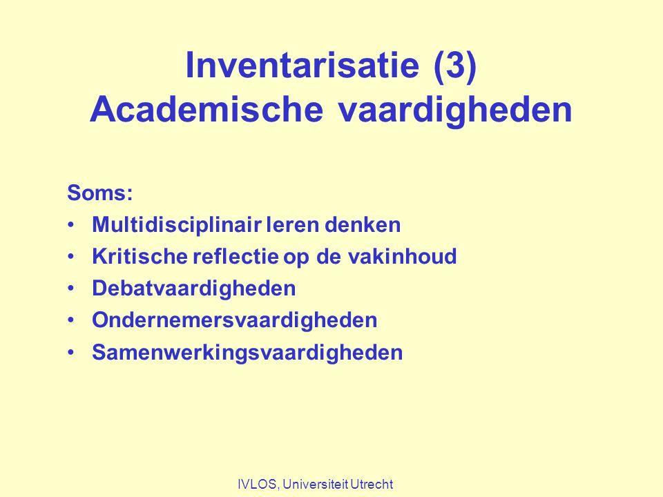 Inventarisatie (3) Academische vaardigheden Soms: Multidisciplinair leren denken Kritische reflectie op de vakinhoud Debatvaardigheden Ondernemersvaardigheden Samenwerkingsvaardigheden IVLOS, Universiteit Utrecht