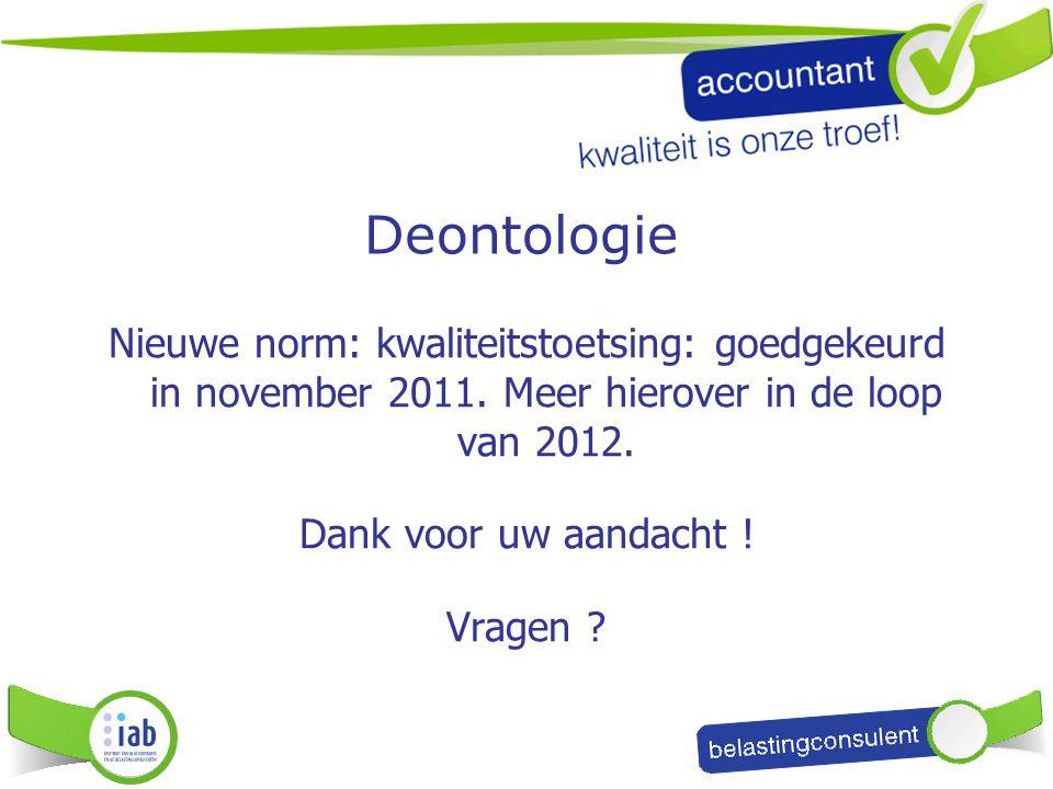 Deontologie Nieuwe norm: kwaliteitstoetsing: goedgekeurd in november 2011. Meer hierover in de loop van 2012. Dank voor uw aandacht ! Vragen ?