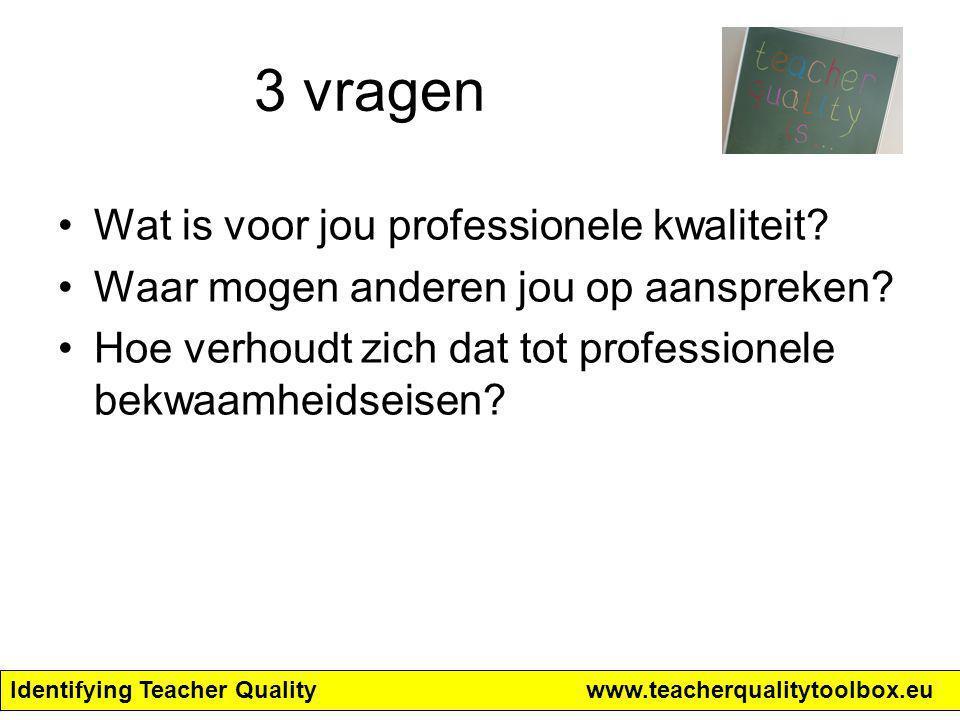 Identifying Teacher Qualitywww.teacherqualitytoolbox.eu 3 vragen Wat is voor jou professionele kwaliteit? Waar mogen anderen jou op aanspreken? Hoe ve