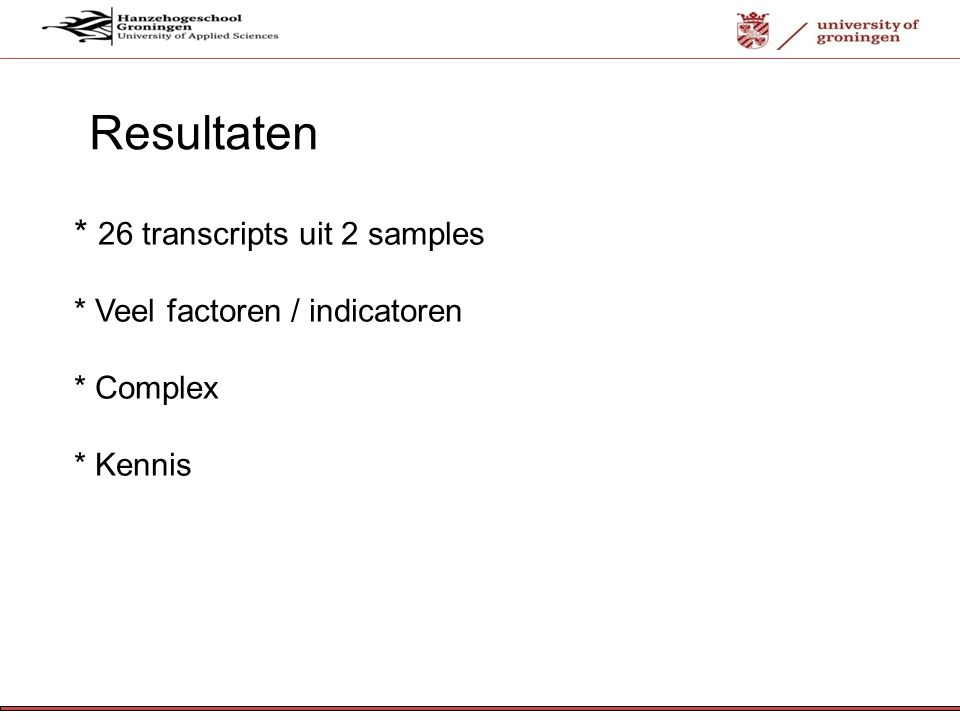 12-7-'12 * 26 transcripts uit 2 samples * Veel factoren / indicatoren * Complex * Kennis Resultaten
