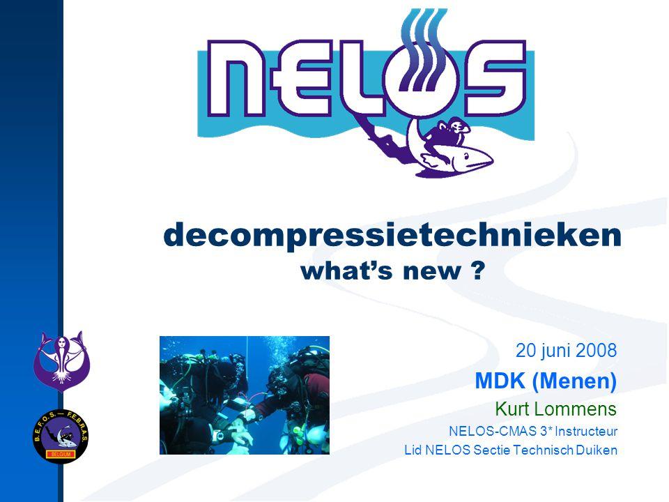 decompressietechnieken what's new ? 20 juni 2008 MDK (Menen) Kurt Lommens NELOS-CMAS 3* Instructeur Lid NELOS Sectie Technisch Duiken