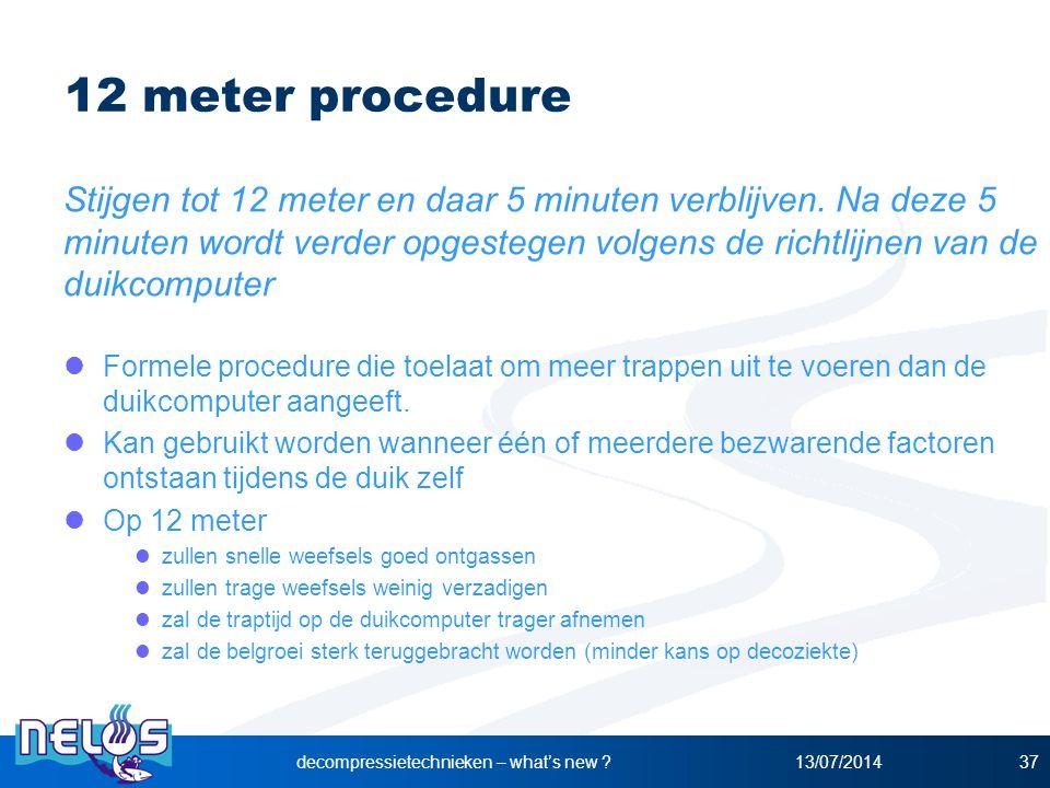13/07/2014decompressietechnieken – what's new ?37 12 meter procedure Stijgen tot 12 meter en daar 5 minuten verblijven. Na deze 5 minuten wordt verder