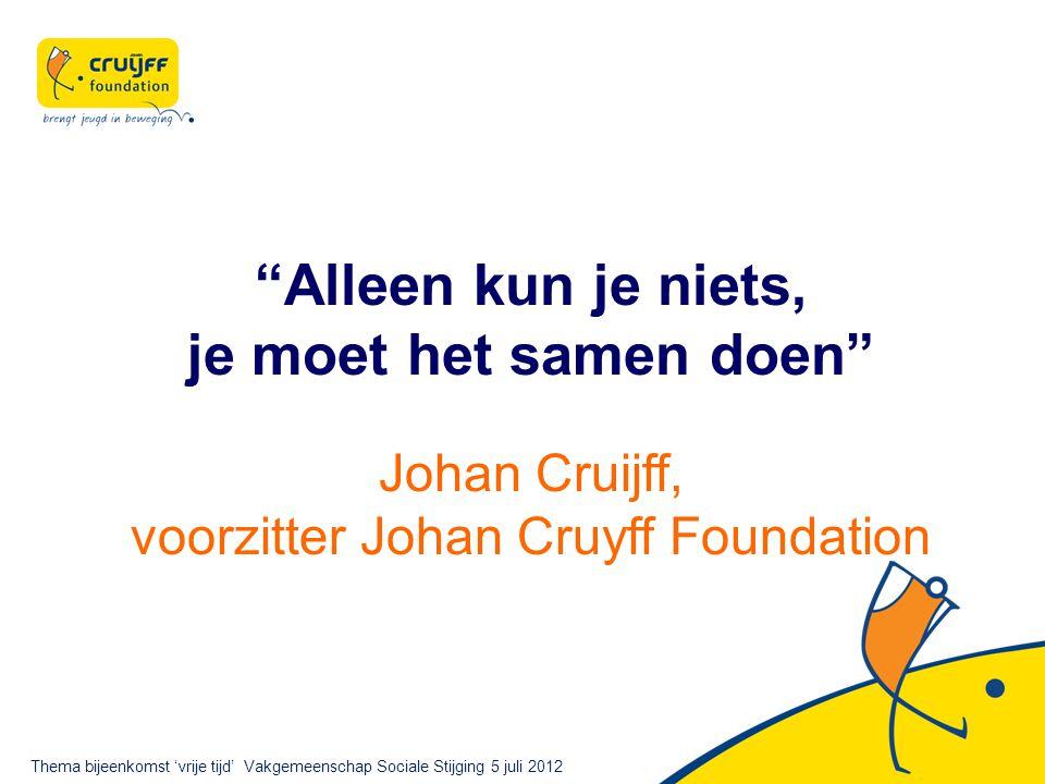 Alleen kun je niets, je moet het samen doen Johan Cruijff, voorzitter Johan Cruyff Foundation Thema bijeenkomst 'vrije tijd' Vakgemeenschap Sociale Stijging 5 juli 2012