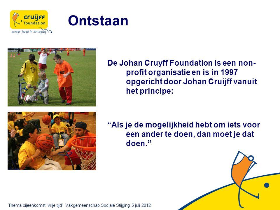 De Johan Cruyff Foundation is een non- profit organisatie en is in 1997 opgericht door Johan Cruijff vanuit het principe: Als je de mogelijkheid hebt om iets voor een ander te doen, dan moet je dat doen. Ontstaan Thema bijeenkomst 'vrije tijd' Vakgemeenschap Sociale Stijging 5 juli 2012