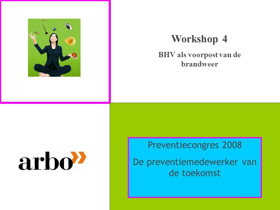 Workshop 4 BHV als voorpost van de brandweer Preventiecongres 2008 De preventiemedewerker van de toekomst
