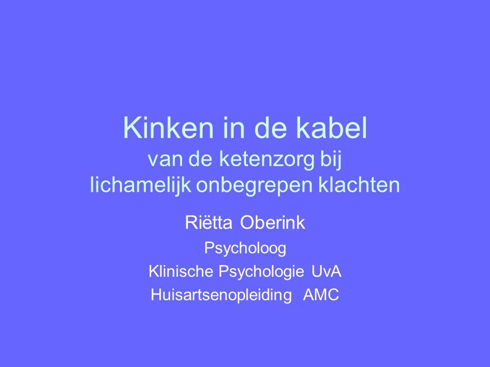 Kinken in de kabel van de ketenzorg bij lichamelijk onbegrepen klachten Riëtta Oberink Psycholoog Klinische Psychologie UvA Huisartsenopleiding AMC Ri