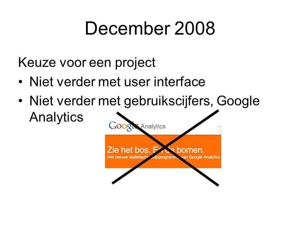 December 2008 Keuze voor een project Niet verder met user interface Niet verder met gebruikscijfers, Google Analytics