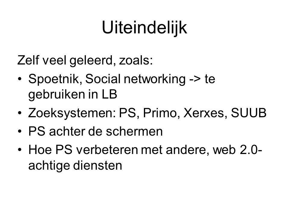Uiteindelijk Zelf veel geleerd, zoals: Spoetnik, Social networking -> te gebruiken in LB Zoeksystemen: PS, Primo, Xerxes, SUUB PS achter de schermen Hoe PS verbeteren met andere, web 2.0- achtige diensten