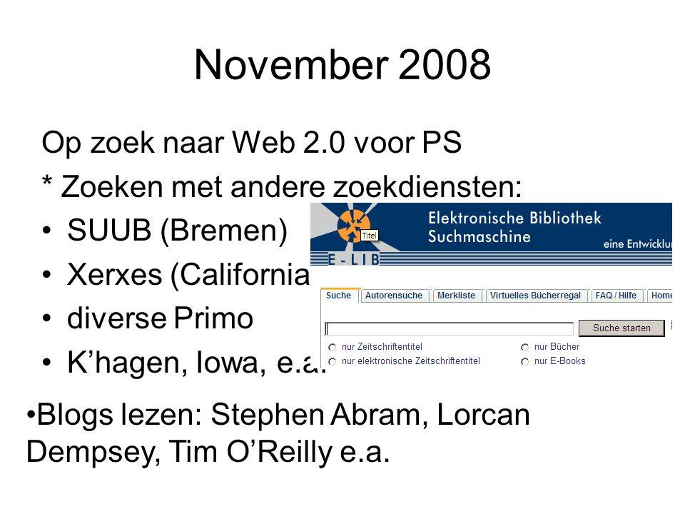 November 2008 Op zoek naar Web 2.0 voor PS * Zoeken met andere zoekdiensten: SUUB (Bremen) Xerxes (California) diverse Primo K'hagen, Iowa, e.a.
