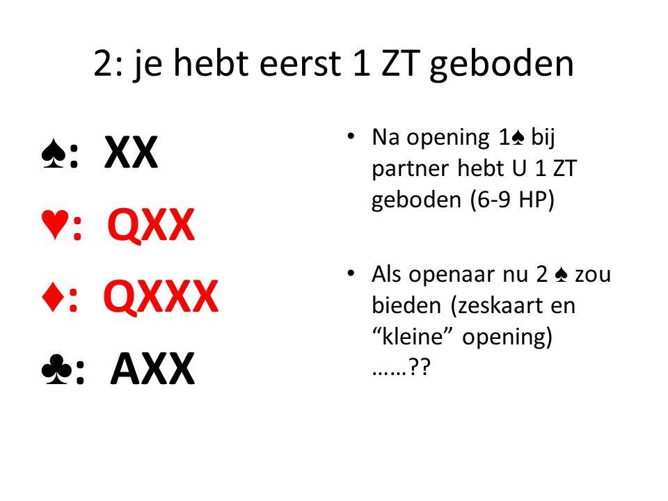 2: je hebt eerst 1 ZT geboden ♠ : XX ♥ : QXX ♦ : QXXX ♣ : AXX Na opening 1 ♠ bij partner hebt U 1 ZT geboden (6-9 HP) Als openaar nu 2 ♠ zou bieden (z
