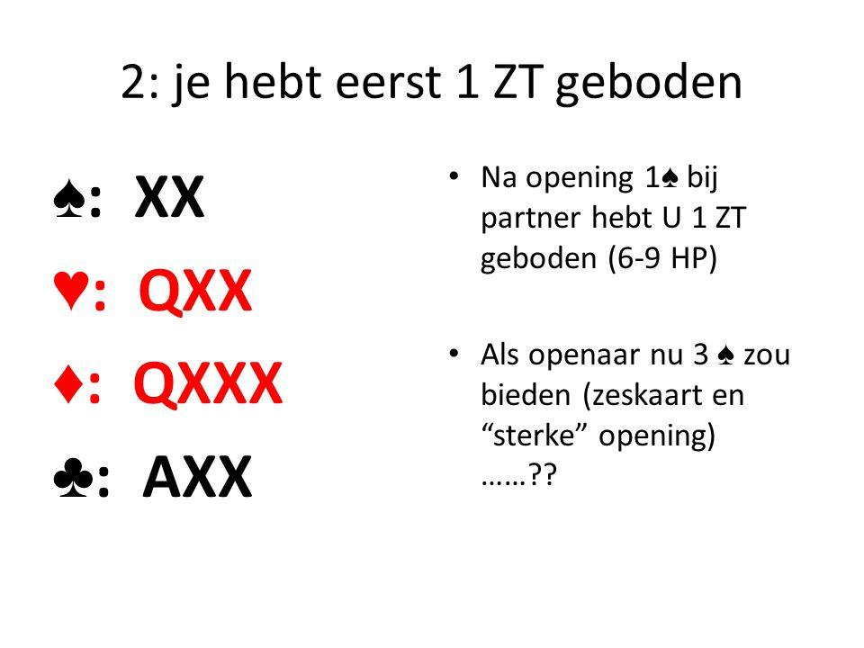2: je hebt eerst 1 ZT geboden ♠ : XX ♥ : QXX ♦ : QXXX ♣ : AXX Na opening 1 ♠ bij partner hebt U 1 ZT geboden (6-9 HP) Als openaar nu 3 ♠ zou bieden (z