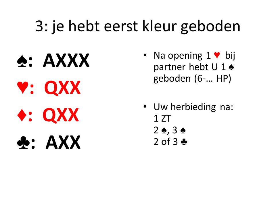 3: je hebt eerst kleur geboden ♠ : AXXX ♥ : QXX ♦ : QXX ♣ : AXX Na opening 1 ♥ bij partner hebt U 1 ♠ geboden (6-… HP) Uw herbieding na: 1 ZT 2 ♠, 3 ♠
