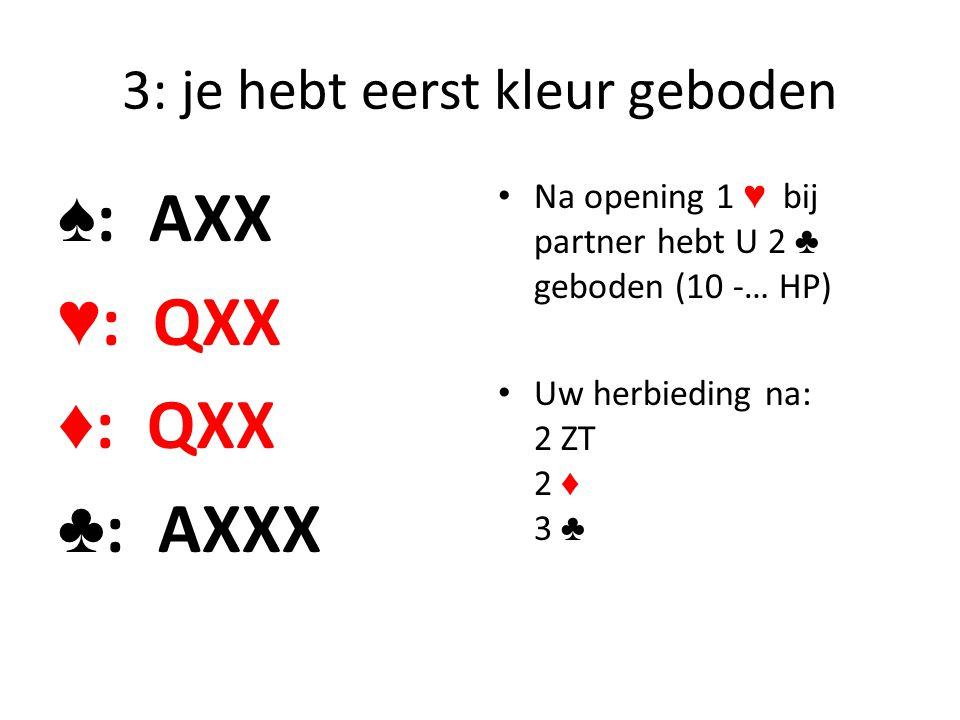 3: je hebt eerst kleur geboden ♠ : AXX ♥ : QXX ♦ : QXX ♣ : AXXX Na opening 1 ♥ bij partner hebt U 2 ♣ geboden (10 -… HP) Uw herbieding na: 2 ZT 2 ♦ 3