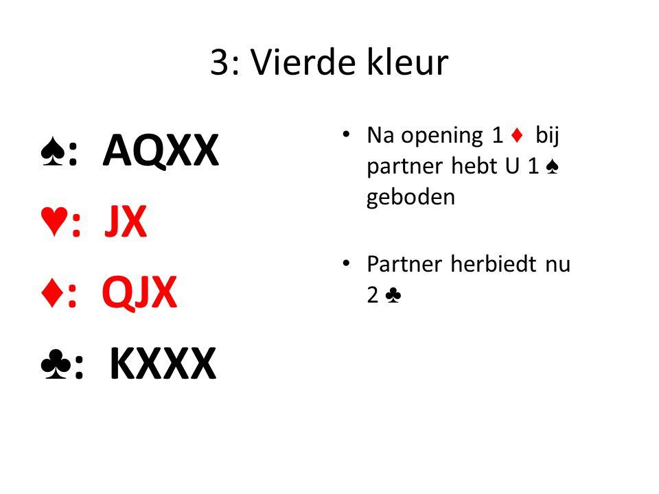3: Vierde kleur ♠ : AQXX ♥ : JX ♦ : QJX ♣ : KXXX Na opening 1 ♦ bij partner hebt U 1 ♠ geboden Partner herbiedt nu 2 ♣