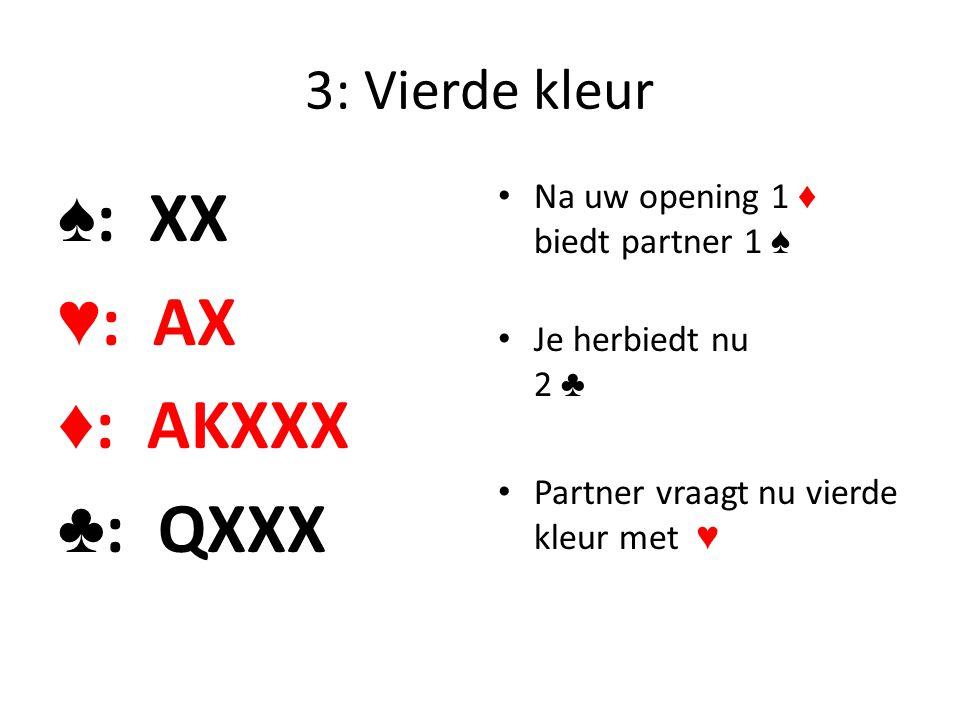 3: Vierde kleur ♠ : XX ♥ : AX ♦ : AKXXX ♣ : QXXX Na uw opening 1 ♦ biedt partner 1 ♠ Je herbiedt nu 2 ♣ Partner vraagt nu vierde kleur met ♥