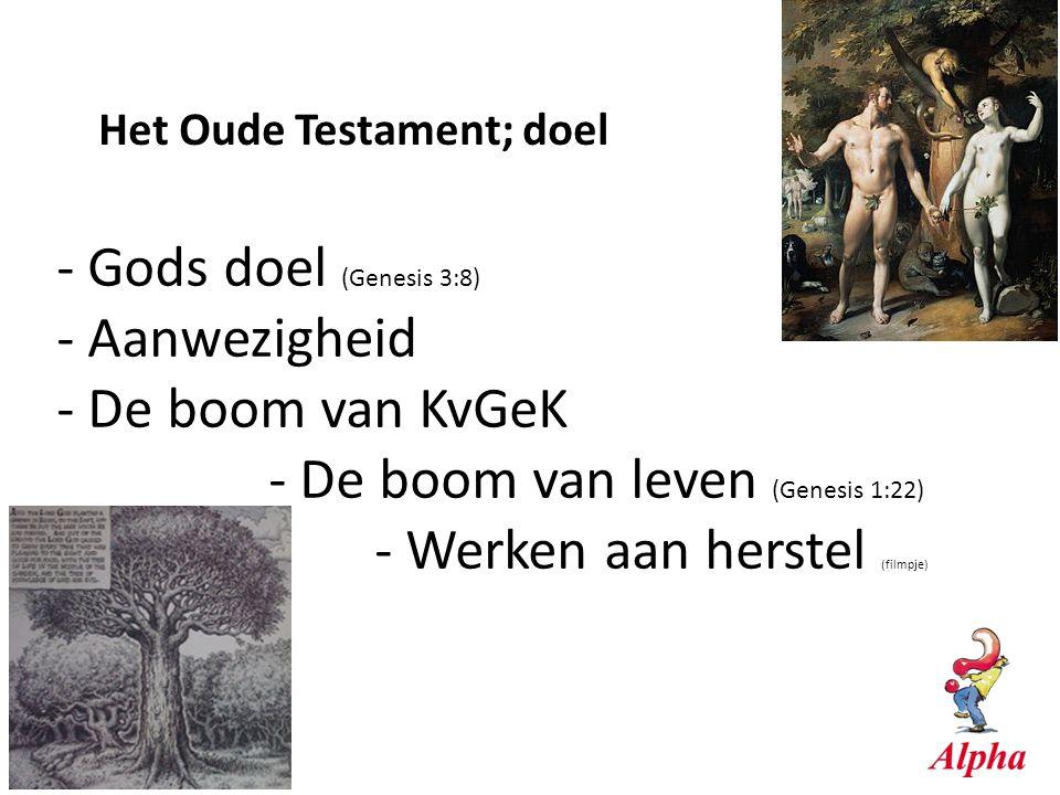 Het Oude Testament; doel - Gods doel (Genesis 3:8) - Aanwezigheid - De boom van KvGeK - De boom van leven (Genesis 1:22) - Werken aan herstel (filmpje